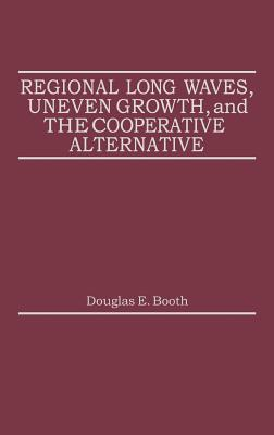 Regional Long Waves, Uneven Growth, and the Cooperative Alternative. - Booth, Douglas E