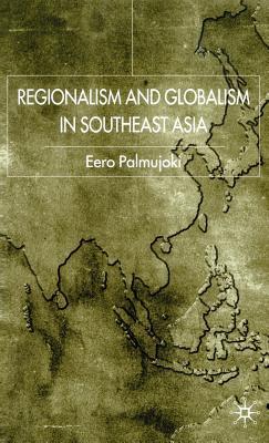 Regionalism and Globalism in Southeast Asia - Palmujoki, Eero