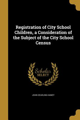 Registration of City School Children, a Consideration of the Subject of the City School Census - Haney, John Dearling