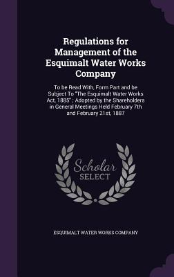 Regulations for Management of the Esquimalt Water Works Company: To Be Read With, Form Part and Be Subject to the Esquimalt Water Works ACT, 1885; Adopted by the Shareholders in General Meetings Held February 7th and February 21st, 1887 - Esquimalt Water Works Company (Creator)