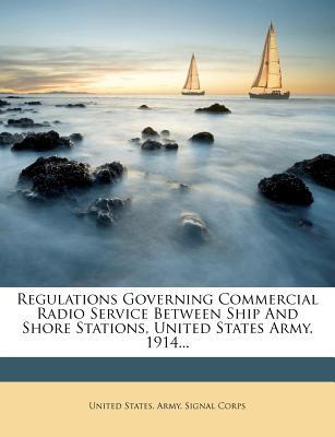 Regulations Governing Commercial Radio Service Between Ship and Shore Stations, United States Army. 1914... - United States Army Signal Corps (Creator)