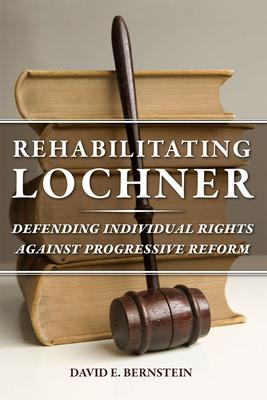 Rehabilitating Lochner: Defending Individual Rights Against Progressive Reform - Bernstein, David E