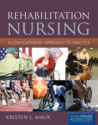 Rehabilitation Nursing: A Contemporary Approach to Practice: A Contemporary Approach to Practice - Mauk, Kristen L, PhD, RN, Aprn