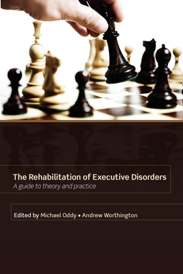 Rehabilitation of Executive Disorders: A Guide to Theory and Practice - Oddy, Micahel, and Oddy, Michael, Prof. (Editor), and Worthington, Andrew (Editor)