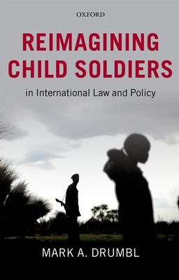 Reimagining Child Soldiers in International Law and Policy - Drumbl, Mark A.