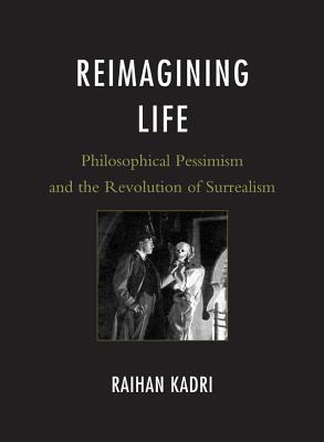 Reimagining Life: Philosophical Pessimism and the Revolution of Surrealism - Kadri, Raihan