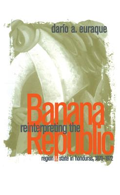 Reinterpreting the Banana Republic: Region and State in Honduras, 1870-1972 - Euraque, Dario A