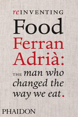 Reinventing Food; Ferran Adria: The Man Who Changed The Way We Eat - Andrews, Colman, and Palma, Pedro Madueno (Contributions by), and El Bulli