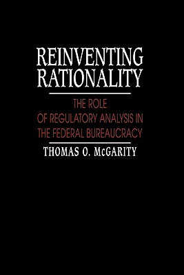 Reinventing Rationality: The Role of Regulatory Analysis in the Federal Bureaucracy - McGarity, Thomas O