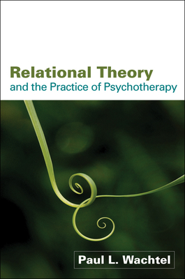 Relational Theory and the Practice of Psychotherapy - Wachtel, Paul L, PhD