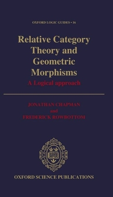 Relative Category Theory and Geometric Morphisms: A Logical Approach - Chapman, Johnathan, and Rowbottom, Frederick, and Chapman, Jonathan