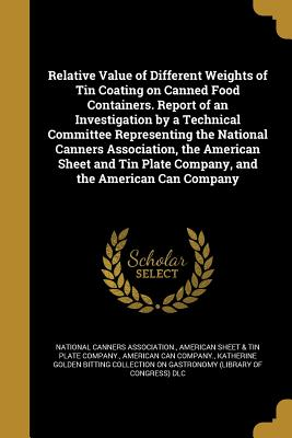 Relative Value of Different Weights of Tin Coating on Canned Food Containers. Report of an Investigation by a Technical Committee Representing the National Canners Association, the American Sheet and Tin Plate Company, and the American Can Company - National Canners Association (Creator), and American Sheet & Tin Plate Company (Creator), and American Can Company (Creator)