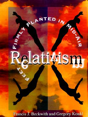 Relativism: Feet Firmly Planted in Mid-Air - Beckwith, Francis J, and Koukl, Gregory