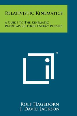 Relativistic Kinematics: A Guide to the Kinematic Problems of High Energy Physics - Hagedorn, Rolf, and Jackson, J David (Editor), and Pines, David (Editor)