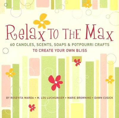 Relax to the Max: 60 Candles, Scents, Soaps & Potpourri Crafts to Create Your Own Bliss - Warda, Rosevita, and Luchsinger, M Lou, and Browning, Marie