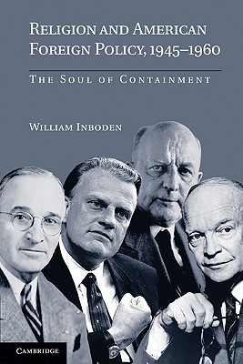 Religion and American Foreign Policy, 1945-1960: The Soul of Containment - Inboden, William