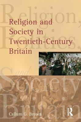 Religion and Society in Twentieth-Century Britain - Brown, Callum G.