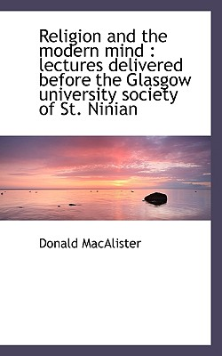 Religion and the Modern Mind: Lectures Delivered Before the Glasgow University Society of St. Ninia - Macalister, Donald