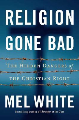 Religion Gone Bad: The Hidden Dangers of the Christian Right - White, Mel