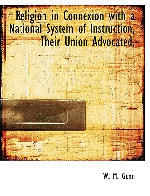 Religion in Connexion with a National System of Instruction, Their Union Advocated, - Gunn, W M