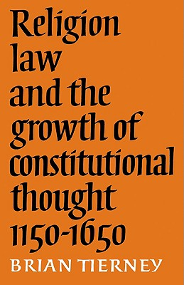 Religion, Law and the Growth of Constitutional Thought, 1150-1650 - Tierney, Brian