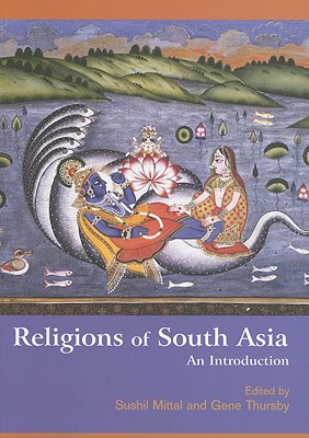 Religions of South Asia: An Introduction - Mittal, Sushil (Editor), and Thursby, Gene (Editor)