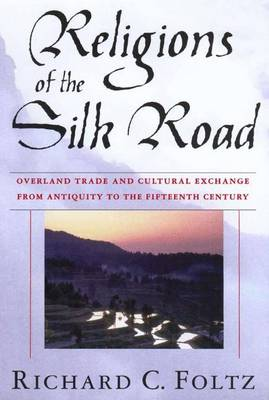 Religions of the Silk Road: Overland Trade and Cultural Exchange from Antiquity to the Fifteenth Century - Foltz, Richard