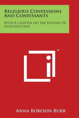 Religious Confessions and Confessants: With a Chapter on the History of Introspection - Burr, Anna Robeson