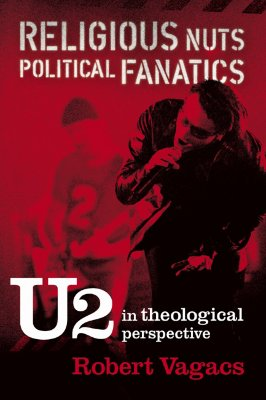 Religious Nuts, Political Fanatics: U2 in Theological Perspective - Vagacs, Robert G