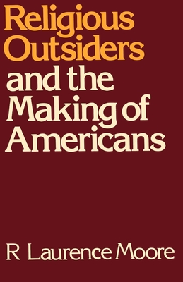 Religious Outsiders and the Making of Americans - Moore, R Laurence