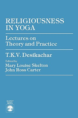 Religiousness in Yoga: Lectures on Theory and Practice - Desikachar, T K V, and Carter, John Ross (Editor), and Skelton, Mary Louise (Editor)