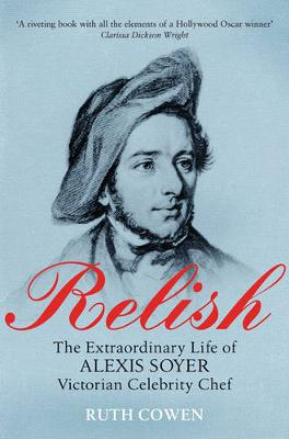 Relish: The Extraordinary Life of Alexis Soyer, Victorian Celebrity Chef - Cowen, Ruth