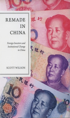 Remade in China: Foreign Investors and Institutional Change in China - Wilson, Scott