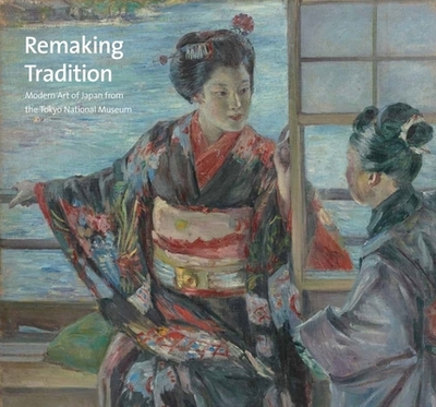 Remaking Tradition: Modern Art of Japan from the Tokyo National Museum - Shimatani, Hiroyuki (Contributions by), and Matsushima, Masato (Contributions by), and Zeniya, Masami (Introduction by)