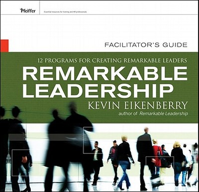 Remarkable Leadership Facilitator's Guide: Twelve Programs for Creating Remarkable Leaders - Eikenberry, Kevin