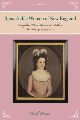 Remarkable Women of New England: Daughters, Wives, Sisters, and Mothers: The War Years 1754 to 1787 - Owens, Carole