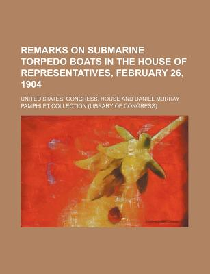 Remarks on Submarine Torpedo Boats in the House of Representatives, February 26, 1904 - House, United States Congress