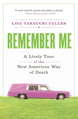 Remember Me: A Lively Tour of the New American Way of Death - Cullen, Lisa Takeuchi