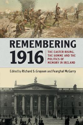 Remembering 1916: The Easter Rising, the Somme and the Politics of Memory in Ireland - Grayson, Richard S. (Editor), and McGarry, Fearghal (Editor)
