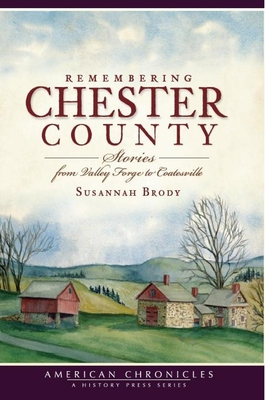 Remembering Chester County: Stories from Valley Forge to Coatesville - Brody, Susannah