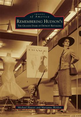 Remembering Hudson's: The Grand Dame of Detroit Retailing - Hauser, Michael, PhD, Lpc, and Weldon, Marianne
