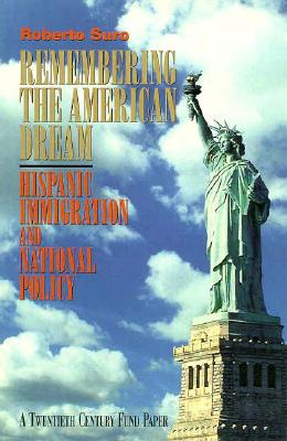 Remembering the American Dream: Hispanic Immigration and National Policy - Suro, Roberto