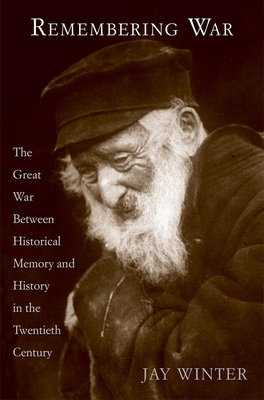 Remembering War: The Great War Between Memory and History in the Twentieth Century - Winter, Jay, Professor