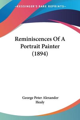 Reminiscences of a Portrait Painter (1894) - Healy, George Peter Alexander
