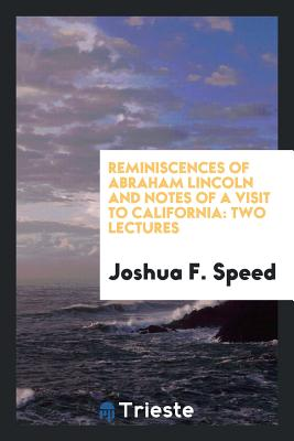 Reminiscences of Abraham Lincoln and Notes of a Visit to California: Two Lectures - Speed, Joshua F