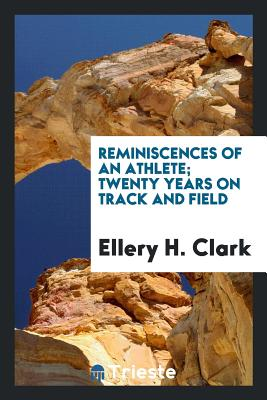 Reminiscences of an Athlete; Twenty Years on Track and Field - Clark, Ellery H