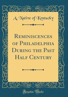 Reminiscences of Philadelphia During the Past Half Century (Classic Reprint) - Kentucky, A Native of