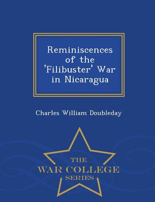 Reminiscences of the 'Filibuster' War in Nicaragua - War College Series - Doubleday, Charles William