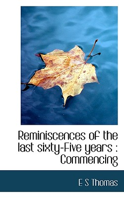 Reminiscences of the Last Sixty-Five Years: Commencing - Thomas, E S