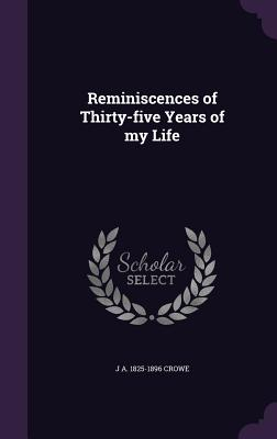 Reminiscences of Thirty-Five Years of My Life - Crowe, J A 1825-1896